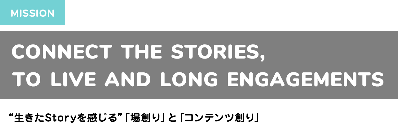 "CONNECT THE STORIES, TO LIVE AND LONG ENGAGEMENTS ""生きたStoryを感じる""「場創り」と「コンテンツ創り」"